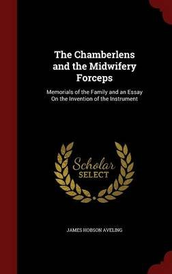 The Chamberlens and the Midwifery Forceps - Memorials of the Family and an Essay on the Invention of the Instrument...