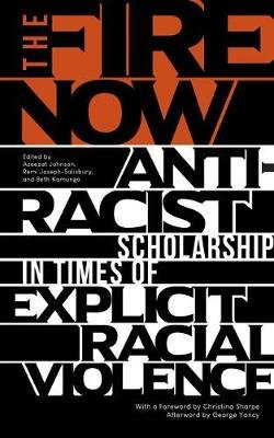 The Fire Now - Anti-Racist Scholarship in Times of Explicit Racial Violence (Paperback): Azeezat Johnson, Remi...