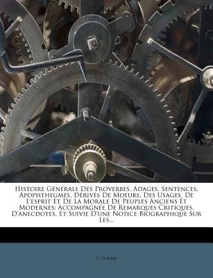 Histoire Generale Des Proverbes, Adages, Sentences, Apophthegmes, Derives de Moeurs, Des Usages, de L'Esprit Et de La...