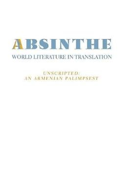 Absinthe - World Literature in Translation: Vol. 23 Unscripted: An Armenian Palimpsest (Paperback): Tamar M Boyadjian