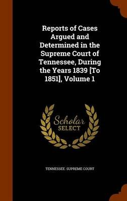 Reports of Cases Argued and Determined in the Supreme Court of Tennessee, During the Years 1839 [To 1851], Volume 1...