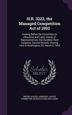 H.R. 3222, the Managed Competition Act of 1993 - Hearing Before the Committee on Education and Labor, House of Representatives,...