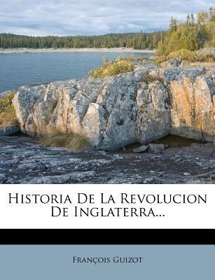 Historia de La Revolucion de Inglaterra... (Spanish, Paperback): Francois Pierre Guilaume Guizot