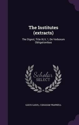 The Institutes (Extracts) - The Digest, Title XLV, 1, de Verborum Obligationibus (Hardcover): Gaius Gaius, J. Graham Trapnell