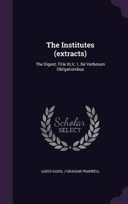 The Institutes (Extracts) - The Digest, Title XLV, 1, de Verborum Obligationibus (Hardcover): Gaius Gaius, J. Graham Trapnell
