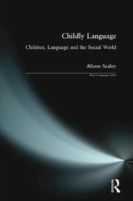 Childly Language - Children, language and the social world (Paperback): Alison Sealey