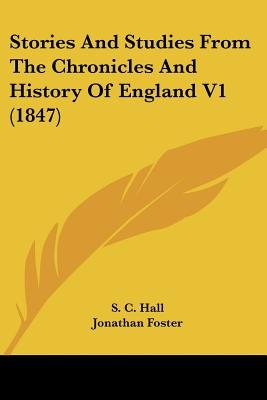 Stories and Studies from the Chronicles and History of England V1 (1847) (Paperback): S.C. Hall, Jonathan Foster