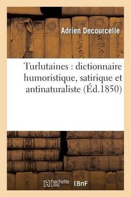 Turlutaines - Dictionnaire Humoristique, Satirique Et Antinaturaliste (French, Paperback): Adrien Decourcelle, Decourcelle-A