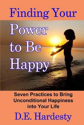Finding Your Power to Be Happy - Seven Practices to Bring Unconditional Happiness Into Your Life (Paperback): D E Hardesty