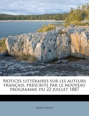 Notices Litteraires Sur Les Auteurs Francais, Prescrits Par Le Nouveau Programme Du 22 Juillet 1887 (French, Paperback): Emile...