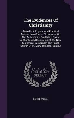 The Evidences of Christianity - Stated in a Popular and Practical Manner, in a Course of Lectures, on the Authenticity,...
