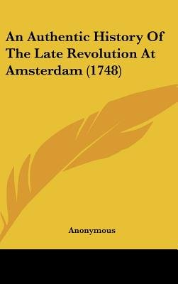 An Authentic History of the Late Revolution at Amsterdam (1748) (Hardcover): Anonymous
