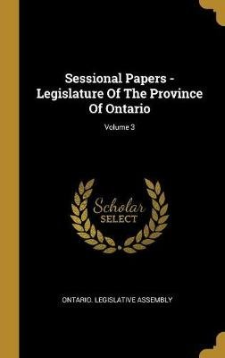 Sessional Papers - Legislature Of The Province Of Ontario; Volume 3 (Hardcover): Ontario Legislative Assembly