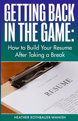 Getting Back in the Game - How to Build Your Resume After Taking a Break (Paperback): Heather Rothbauer-Wanish