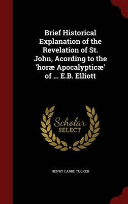 Brief Historical Explanation of the Revelation of St. John, Acording to the 'Horae Apocalypticae' of ... E.B. Elliott...