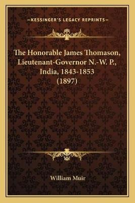 The Honorable James Thomason, Lieutenant-Governor N.-W. P., India, 1843-1853 (1897) (Paperback): William Muir