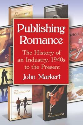 Publishing Romance - The History of an Industry, 1940s to the Present (Paperback): John Markert