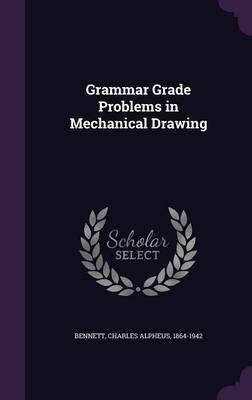 Grammar Grade Problems in Mechanical Drawing (Hardcover): Charles Alpheus Bennett