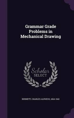 Grammar Grade Problems in Mechanical Drawing (Hardcover): Charles Alpheus Bennett