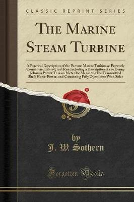 The Marine Steam Turbine - A Practical Description of the Parsons Marine Turbine as Presently Constructed, Fitted, and Run...