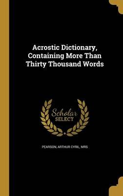 Acrostic Dictionary, Containing More Than Thirty Thousand Words (Hardcover): Arthur Cyril Mrs Pearson
