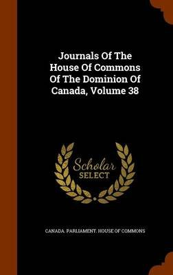 Journals of the House of Commons of the Dominion of Canada, Volume 38 (Hardcover): Canada Parliament House of Commons