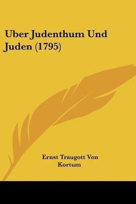 Uber Judenthum Und Juden (1795) (English, German, Paperback): Ernst Traugott Von Kortum