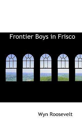 Frontier Boys in Frisco (Paperback): Wyn Roosevelt