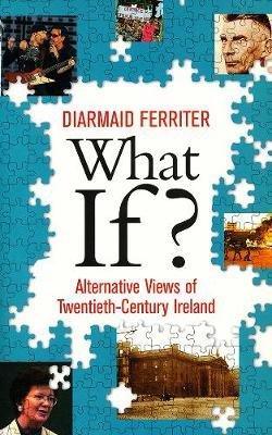 What If? - Alternative Views of Twentieth-Century Ireland (Paperback): Diarmaid Ferriter