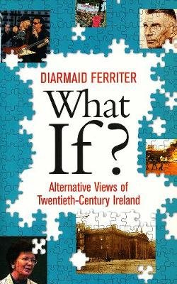 What If? - Alternative Views of Twentieth-Century Ireland (Paperback): Diarmaid Ferriter