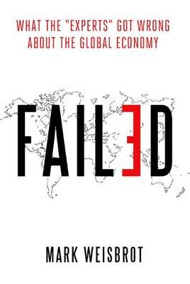 "Failed - What the ""Experts"" Got Wrong About the Global Economy (Hardcover): Mark Weisbrot"