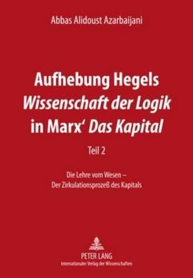 Aufhebung Hegels Wissenschaft Der Logik in Marx' Das Kapital - Teil 2- Die Lehre Vom Wesen - Der Zirkulationsproze Des...