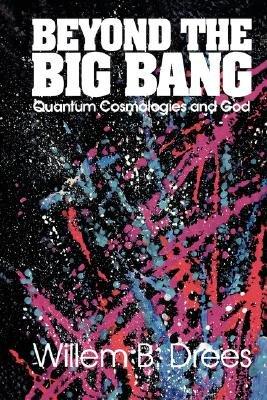 Beyond the Big Bang - Quantum Cosmologies and God (Paperback): Willem B. Drees