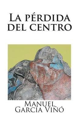La Perdida del Centro (Spanish, Paperback): Manuel Garcia Vino