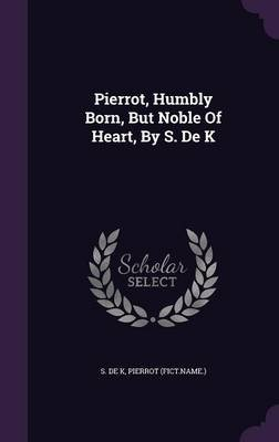 Pierrot, Humbly Born, But Noble of Heart, by S. de K (Hardcover): S De K, Pierrot (Fict Name )