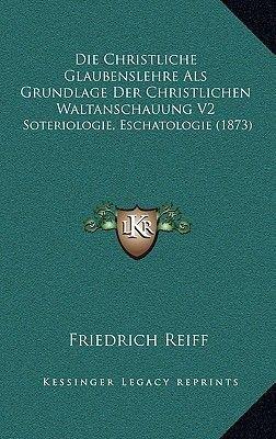 Die Christliche Glaubenslehre ALS Grundlage Der Christlichen Waltanschauung V2 - Soteriologie, Eschatologie (1873) (German,...