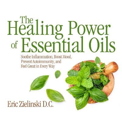 The Healing Power of Essential Oils - Soothe Inflammation, Boost Mood, Prevent Autoimmunity, and Feel Great in Every Way (MP3...