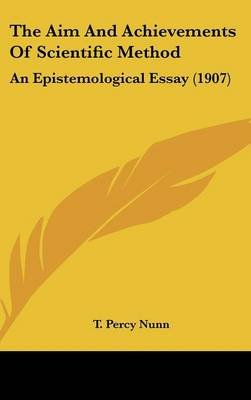 The Aim and Achievements of Scientific Method - An Epistemological Essay (1907) (Hardcover): T. Percy Nunn