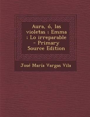 Aura, O, Las Violetas; Emma; Lo Irreparable (English, Spanish, Paperback): Jose Maria Vargas Vila