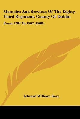 Memoirs and Services of the Eighty-Third Regiment, County of Dublin - From 1793 to 1907 (1908) (Paperback): Edward William Bray