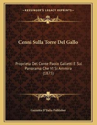 Cenni Sulla Torre del Gallo - Proprieta del Conte Paolo Galletti E Sul Panorama Che VI Si Ammira (1875) (Italian, Paperback):...