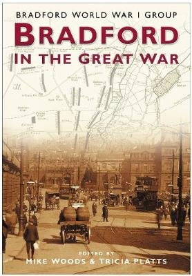 Bradford and the Great War (Paperback, UK ed.): Mike Woods, Tricia Platts