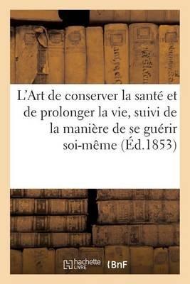L'Art de Conserver La Sante Et de Prolonger La Vie, Suivi de La Maniere de Se Guerir Soi-Meme (French, Paperback): Sans...