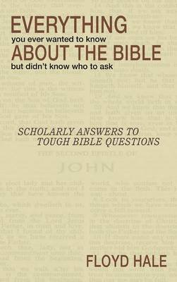 Everything You Ever Wanted to Know about the Bible But Didn't Know Who to Ask (Hardcover): Floyd Hale