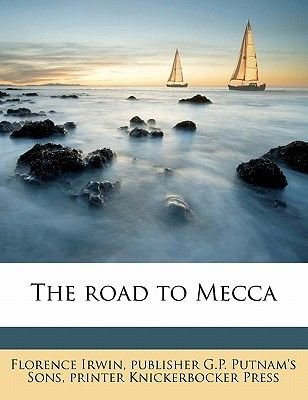 The Road to Mecca (Paperback): Florence Irwin, Publisher G. P. Putnam's Sons, Printer Knickerbocker Press