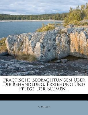 Practische Beobachtungen Uber Die Behandlung, Erziehung Und Pflege Der Blumen... (English, German, Paperback): A Miller