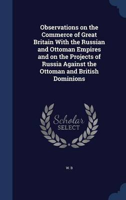 Observations on the Commerce of Great Britain with the Russian and Ottoman Empires and on the Projects of Russia Against the...