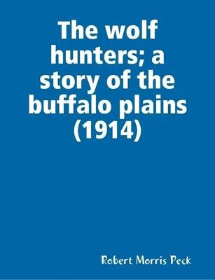 The Wolf Hunters; a Story of the Buffalo Plains (1914) (Electronic book text): Robert Morris Peck