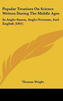 Popular Treatises On Science Written During The Middle Ages - In Anglo-Saxon, Anglo-Norman, And English (1841) (Hardcover):...