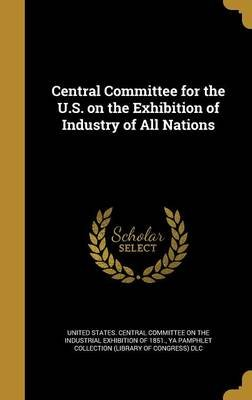 Central Committee for the U.S. on the Exhibition of Industry of All Nations (Hardcover): United States Central Committee on...